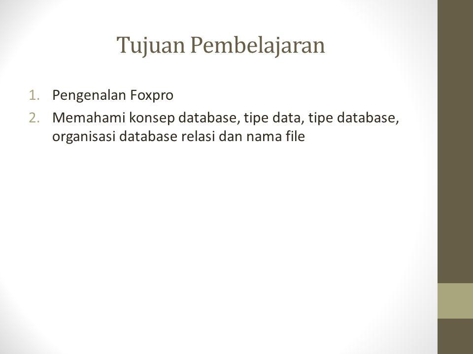 Tujuan Pembelajaran 1.Pengenalan Foxpro 2.Memahami konsep database, tipe data, tipe database, organisasi database relasi dan nama file