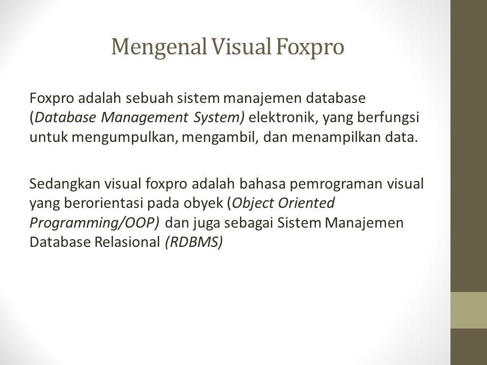 Mengenal Visual Foxpro Foxpro adalah sebuah sistem manajemen database (Database Management System) elektronik, yang berfungsi untuk mengumpulkan, meng