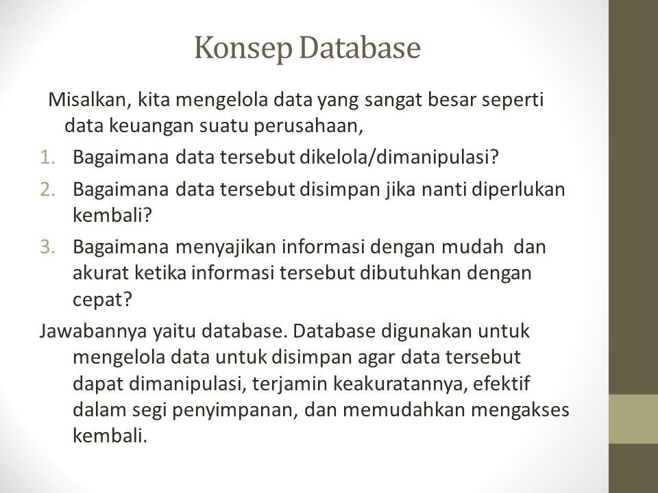Konsep Database (2) Jadi database adalah -Sekumpulan fakta yang saling berhubungan dan mempunyai suatu arti tertentu -Koleksi data ynag terorganisasi sedemikian rupa sehingga memudahkan proses pencarian dan pengorganisasiannya.