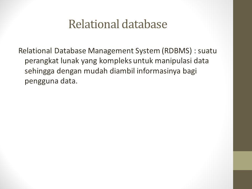 Relational database Relational Database Management System (RDBMS) : suatu perangkat lunak yang kompleks untuk manipulasi data sehingga dengan mudah di