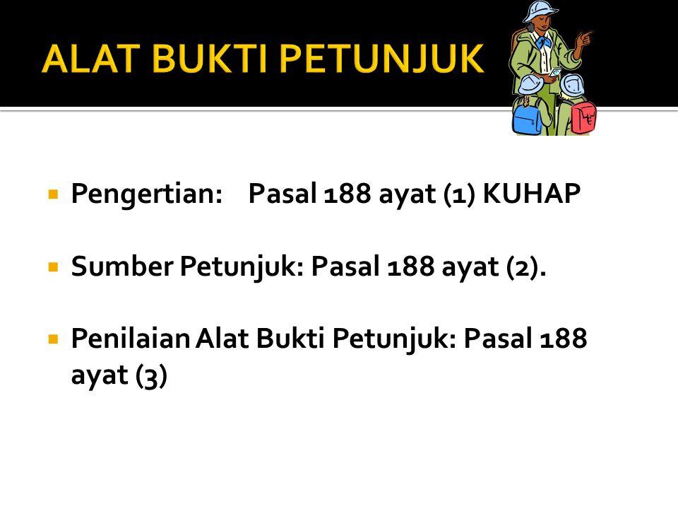  Pengertian: Pasal 188 ayat (1) KUHAP  Sumber Petunjuk: Pasal 188 ayat (2).  Penilaian Alat Bukti Petunjuk: Pasal 188 ayat (3)