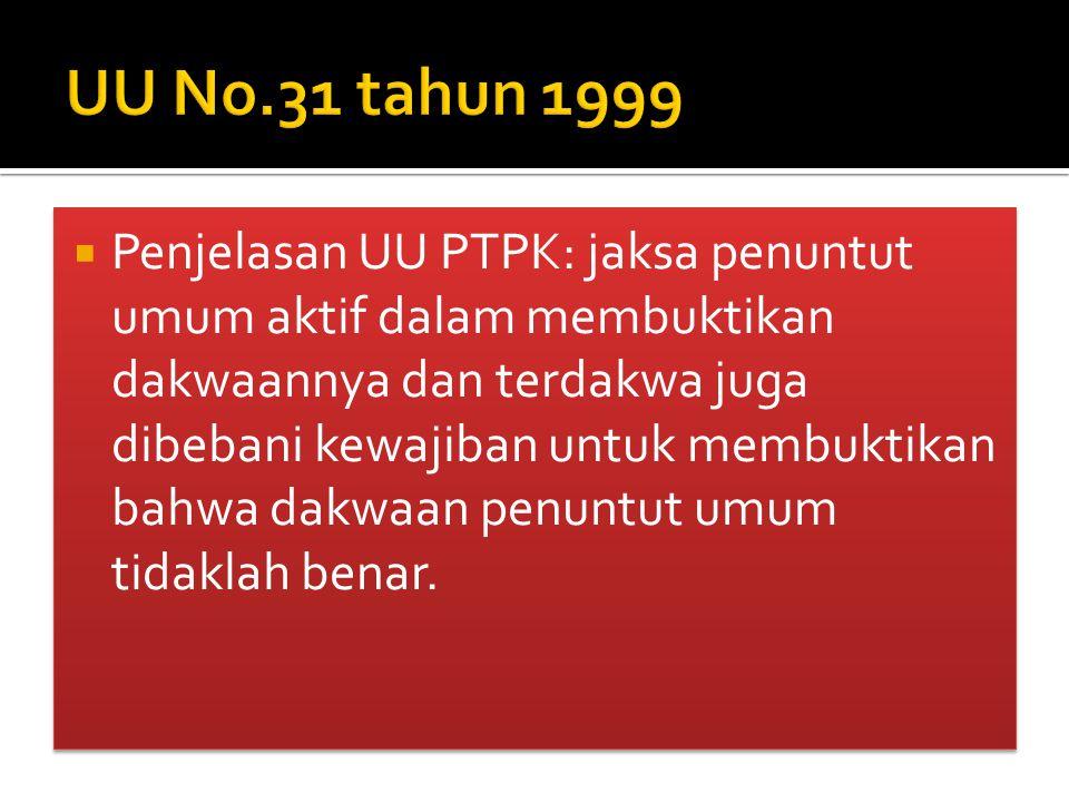  Penjelasan UU PTPK: jaksa penuntut umum aktif dalam membuktikan dakwaannya dan terdakwa juga dibebani kewajiban untuk membuktikan bahwa dakwaan penuntut umum tidaklah benar.