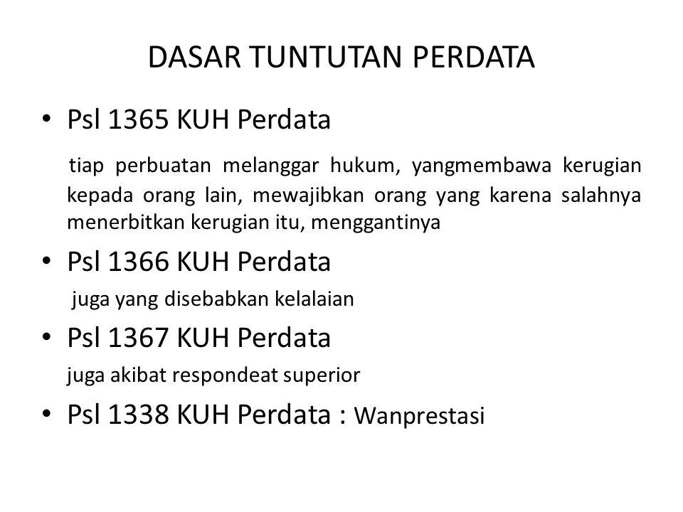 DASAR TUNTUTAN PERDATA Psl 1365 KUH Perdata tiap perbuatan melanggar hukum, yangmembawa kerugian kepada orang lain, mewajibkan orang yang karena salahnya menerbitkan kerugian itu, menggantinya Psl 1366 KUH Perdata juga yang disebabkan kelalaian Psl 1367 KUH Perdata juga akibat respondeat superior Psl 1338 KUH Perdata : Wanprestasi
