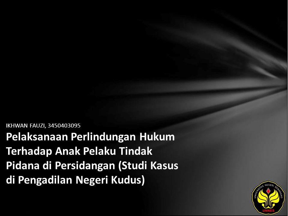 IKHWAN FAUZI, 3450403095 Pelaksanaan Perlindungan Hukum Terhadap Anak Pelaku Tindak Pidana di Persidangan (Studi Kasus di Pengadilan Negeri Kudus)