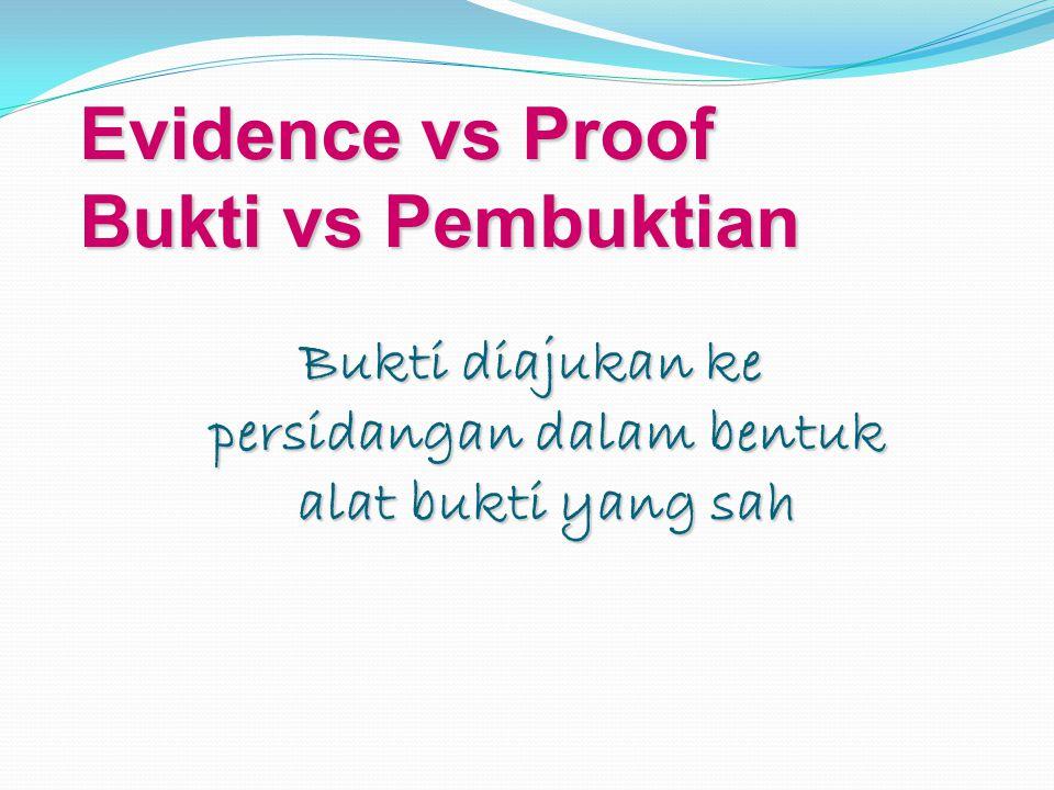 Evidence vs Proof Bukti vs Pembuktian Bukti diajukan ke persidangan dalam bentuk alat bukti yang sah