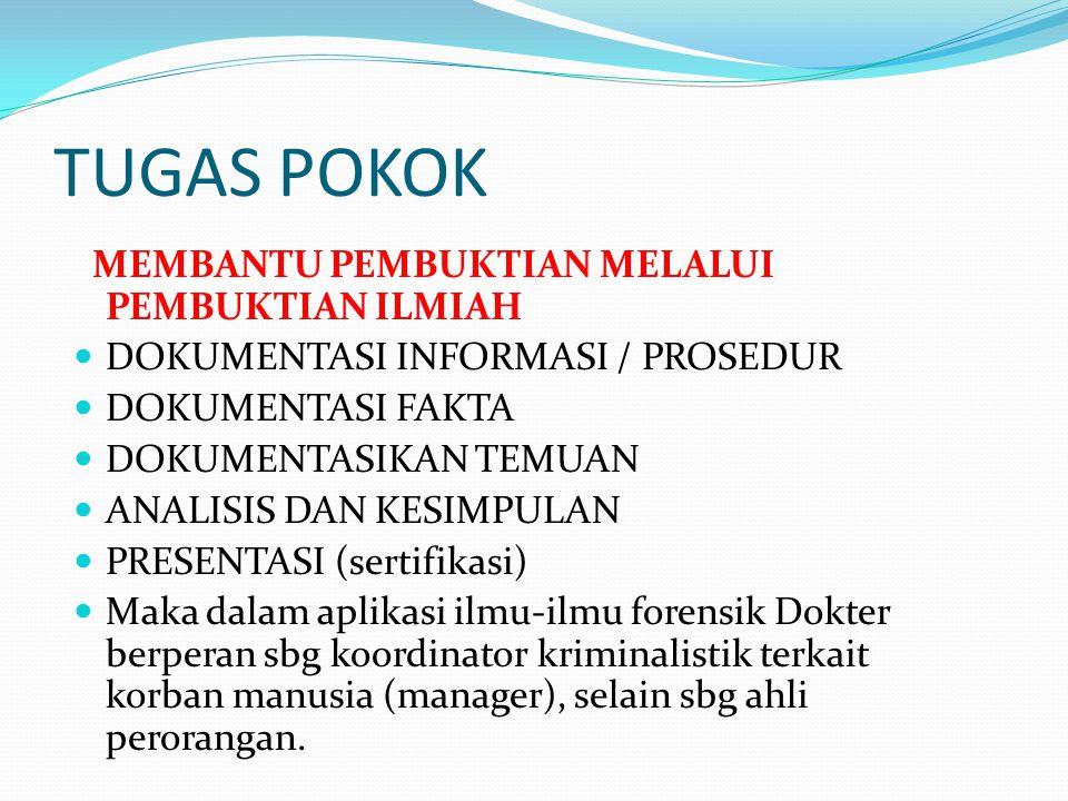 TUGAS POKOK MEMBANTU PEMBUKTIAN MELALUI PEMBUKTIAN ILMIAH DOKUMENTASI INFORMASI / PROSEDUR DOKUMENTASI FAKTA DOKUMENTASIKAN TEMUAN ANALISIS DAN KESIMPULAN PRESENTASI (sertifikasi) Maka dalam aplikasi ilmu-ilmu forensik Dokter berperan sbg koordinator kriminalistik terkait korban manusia (manager), selain sbg ahli perorangan.
