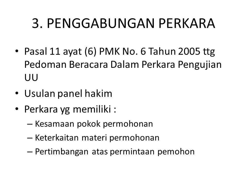 3. PENGGABUNGAN PERKARA Pasal 11 ayat (6) PMK No. 6 Tahun 2005 ttg Pedoman Beracara Dalam Perkara Pengujian UU Usulan panel hakim Perkara yg memiliki
