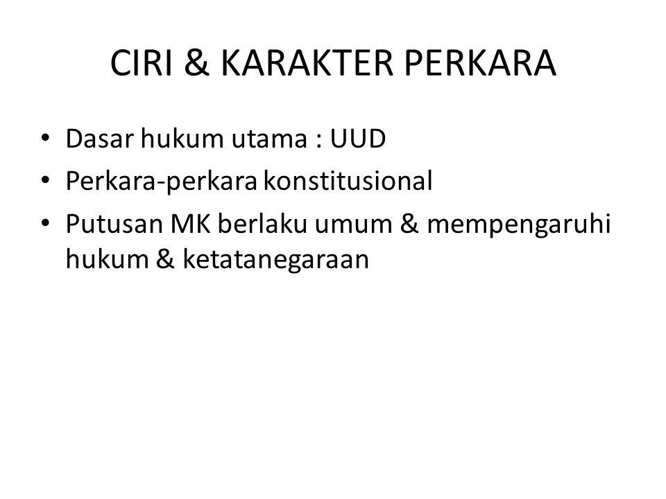 CIRI & KARAKTER PERKARA Dasar hukum utama : UUD Perkara-perkara konstitusional Putusan MK berlaku umum & mempengaruhi hukum & ketatanegaraan