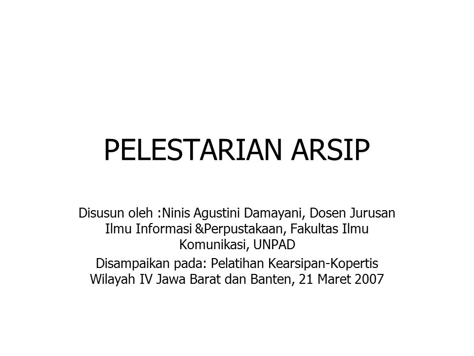 PELESTARIAN ARSIP Disusun oleh :Ninis Agustini Damayani, Dosen Jurusan Ilmu Informasi &Perpustakaan, Fakultas Ilmu Komunikasi, UNPAD Disampaikan pada: