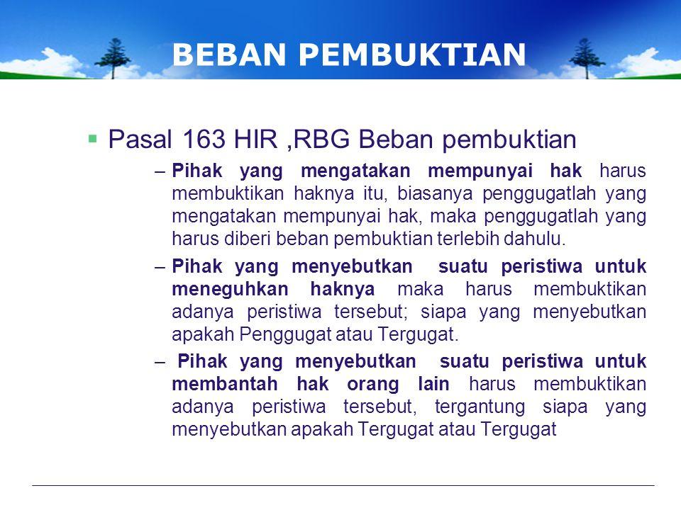 BEBAN PEMBUKTIAN  Pasal 163 HIR,RBG Beban pembuktian –Pihak yang mengatakan mempunyai hak harus membuktikan haknya itu, biasanya penggugatlah yang mengatakan mempunyai hak, maka penggugatlah yang harus diberi beban pembuktian terlebih dahulu.