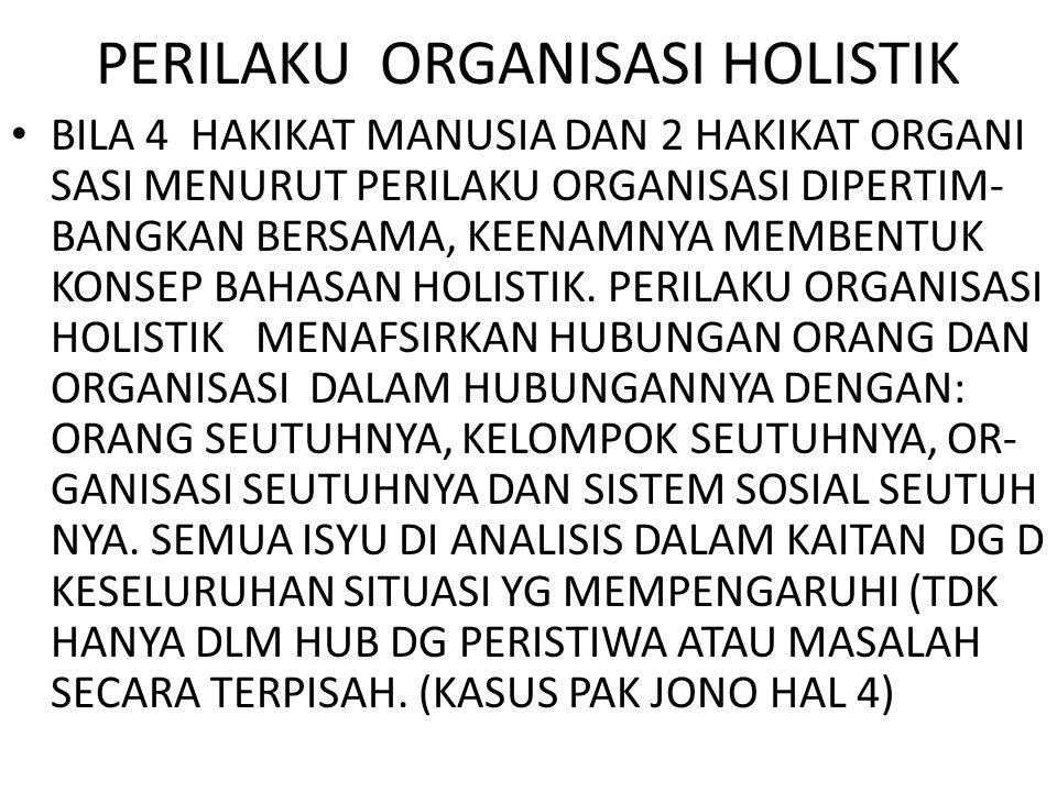 PERILAKU ORGANISASI HOLISTIK BILA 4 HAKIKAT MANUSIA DAN 2 HAKIKAT ORGANI SASI MENURUT PERILAKU ORGANISASI DIPERTIM- BANGKAN BERSAMA, KEENAMNYA MEMBENTUK KONSEP BAHASAN HOLISTIK.