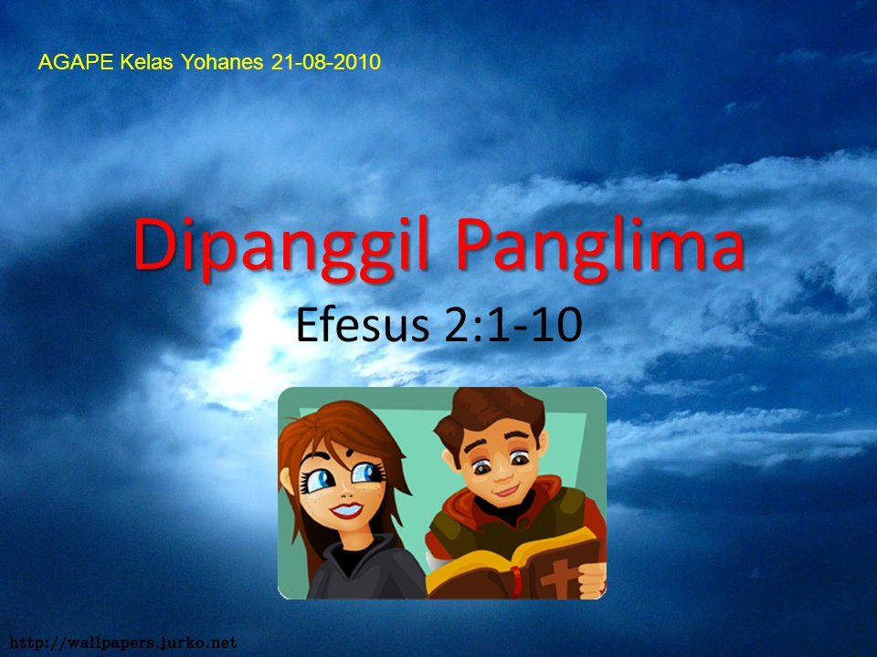 Dipanggil Panglima Dipanggil Panglima Efesus 2:1-10 AGAPE Kelas Yohanes 21-08-2010