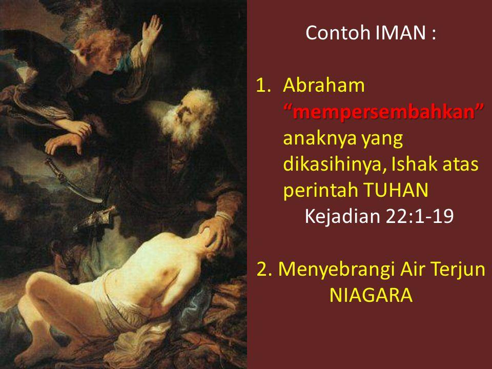 Contoh IMAN : mempersembahkan 1.Abraham mempersembahkan anaknya yang dikasihinya, Ishak atas perintah TUHAN Kejadian 22:1-19 2.
