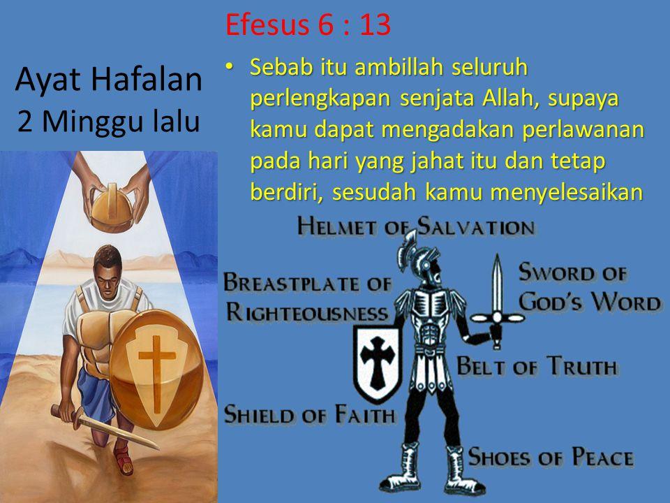 Ayat Hafalan 2 Minggu lalu Efesus 6 : 13 Sebab itu ambillah seluruh perlengkapan senjata Allah, supaya kamu dapat mengadakan perlawanan pada hari yang