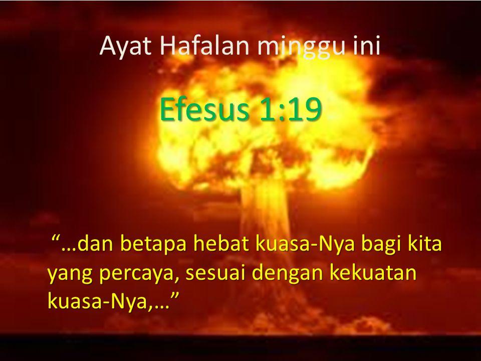 Ayat Hafalan minggu ini Efesus 1:19 …dan betapa hebat kuasa-Nya bagi kita yang percaya, sesuai dengan kekuatan kuasa-Nya,… …dan betapa hebat kuasa-Nya bagi kita yang percaya, sesuai dengan kekuatan kuasa-Nya,…