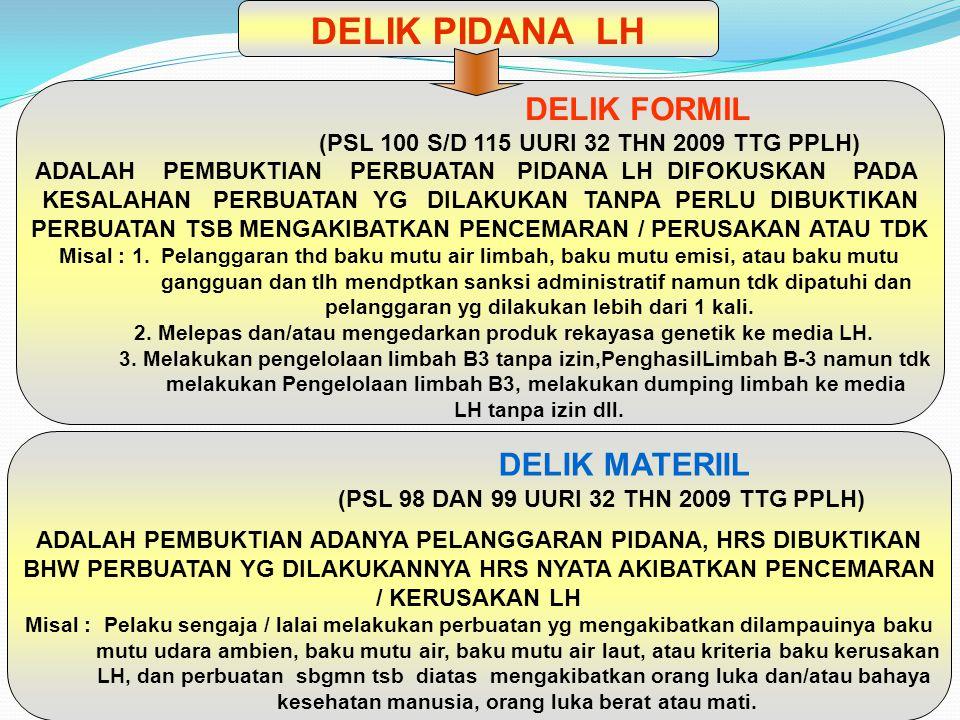 DELIK FORMIL (PSL 100 S/D 115 UURI 32 THN 2009 TTG PPLH) ADALAH PEMBUKTIAN PERBUATAN PIDANA LH DIFOKUSKAN PADA KESALAHAN PERBUATAN YG DILAKUKAN TANPA PERLU DIBUKTIKAN PERBUATAN TSB MENGAKIBATKAN PENCEMARAN / PERUSAKAN ATAU TDK Misal : 1.