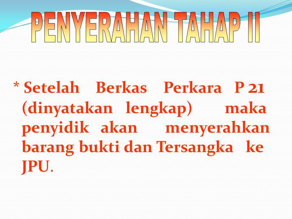 * Setelah Berkas Perkara P 21 (dinyatakan lengkap) maka penyidik akan menyerahkan barang bukti dan Tersangka ke JPU.