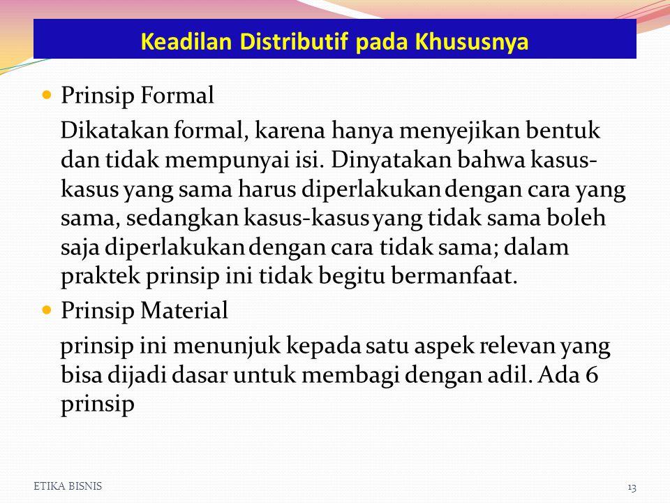 ETIKA BISNIS13 Prinsip Formal Dikatakan formal, karena hanya menyejikan bentuk dan tidak mempunyai isi. Dinyatakan bahwa kasus- kasus yang sama harus