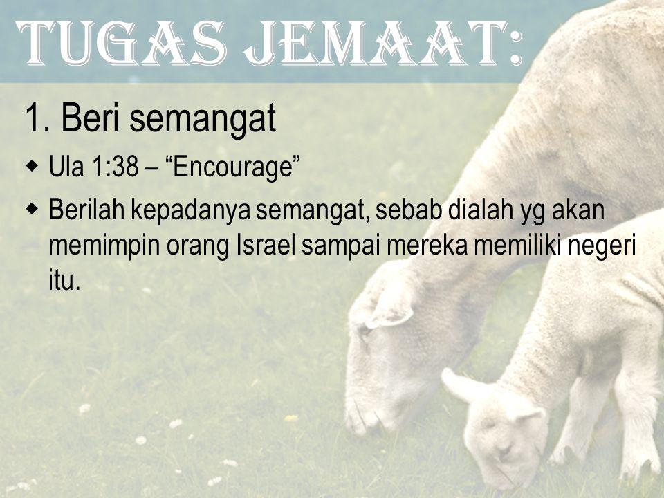 Tugas Jemaat: 1.Beri semangat  Ula 1:38 – Encourage  Berilah kepadanya semangat, sebab dialah yg akan memimpin orang Israel sampai mereka memiliki negeri itu.