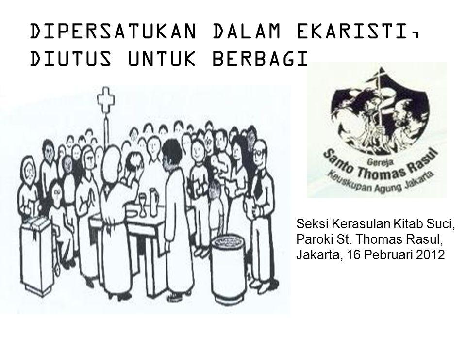 DIPERSATUKAN DALAM EKARISTI, DIUTUS UNTUK BERBAGI Seksi Kerasulan Kitab Suci, Paroki St. Thomas Rasul, Jakarta, 16 Pebruari 2012