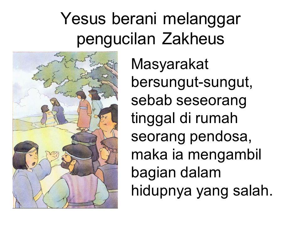Yesus berani melanggar pengucilan Zakheus Masyarakat bersungut-sungut, sebab seseorang tinggal di rumah seorang pendosa, maka ia mengambil bagian dala