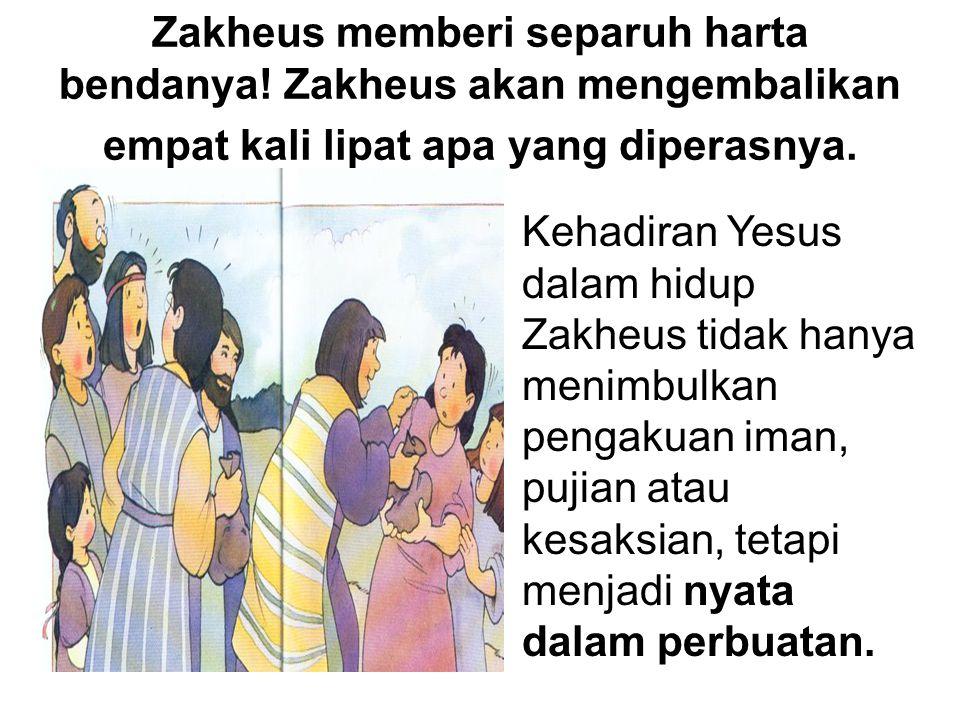 Zakheus memberi separuh harta bendanya! Zakheus akan mengembalikan empat kali lipat apa yang diperasnya. Kehadiran Yesus dalam hidup Zakheus tidak han