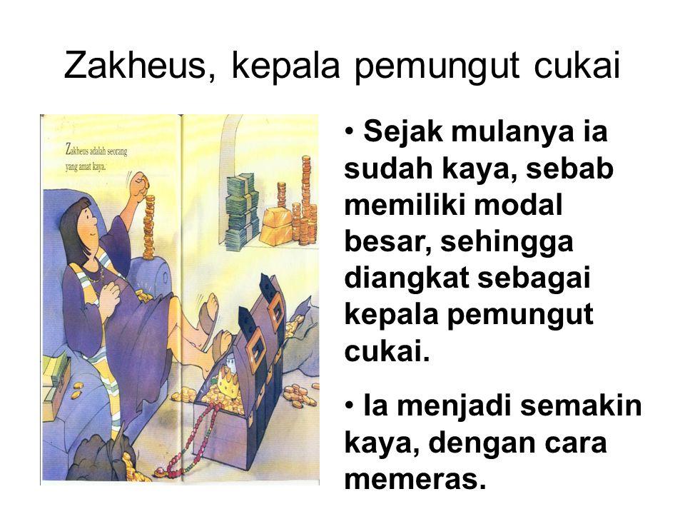 Zakheus, kepala pemungut cukai Sejak mulanya ia sudah kaya, sebab memiliki modal besar, sehingga diangkat sebagai kepala pemungut cukai. Ia menjadi se