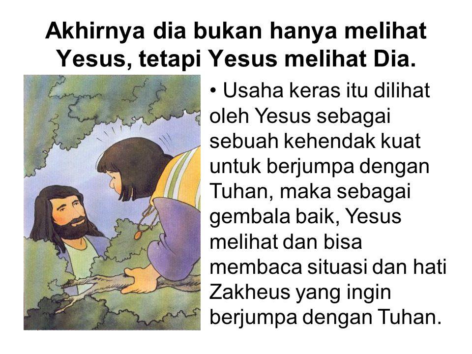 Akhirnya dia bukan hanya melihat Yesus, tetapi Yesus melihat Dia. Usaha keras itu dilihat oleh Yesus sebagai sebuah kehendak kuat untuk berjumpa denga