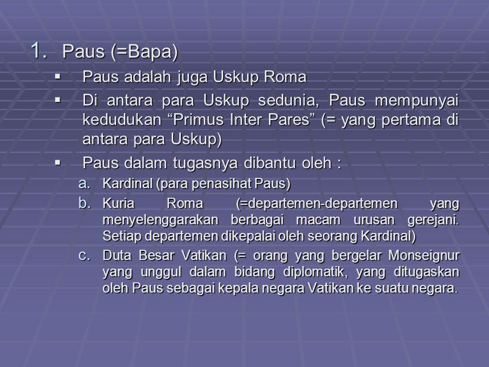 """1. P aus (=Bapa) PPPPaus adalah juga Uskup Roma DDDDi antara para Uskup sedunia, Paus mempunyai kedudukan """"Primus Inter Pares"""" (= yang pertama"""