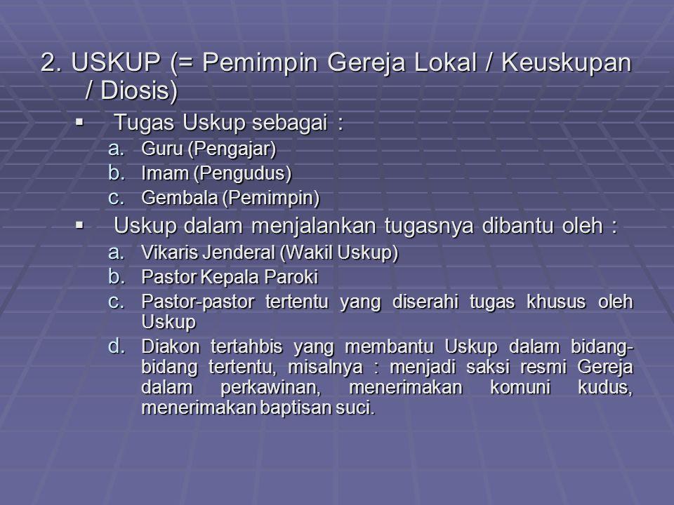 2. USKUP (= Pemimpin Gereja Lokal / Keuskupan / Diosis) TTTTugas Uskup sebagai : a. G uru (Pengajar) b. I mam (Pengudus) c. G embala (Pemimpin) U