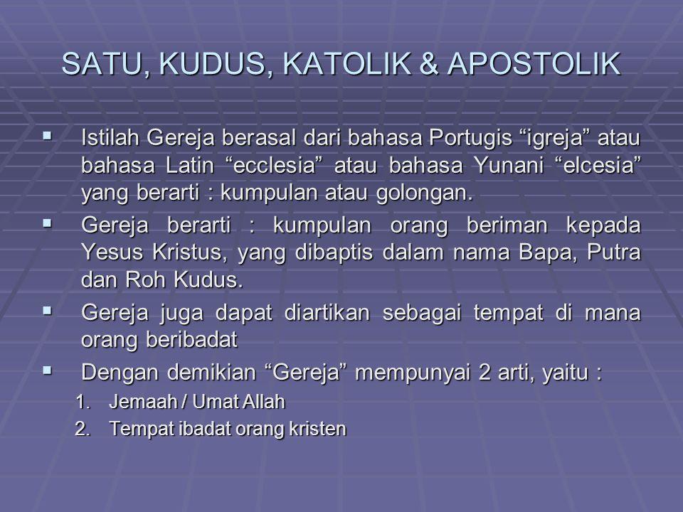 SATU, KUDUS, KATOLIK & APOSTOLIK IIIIstilah Gereja berasal dari bahasa Portugis igreja atau bahasa Latin ecclesia atau bahasa Yunani elcesia yang berarti : kumpulan atau golongan.