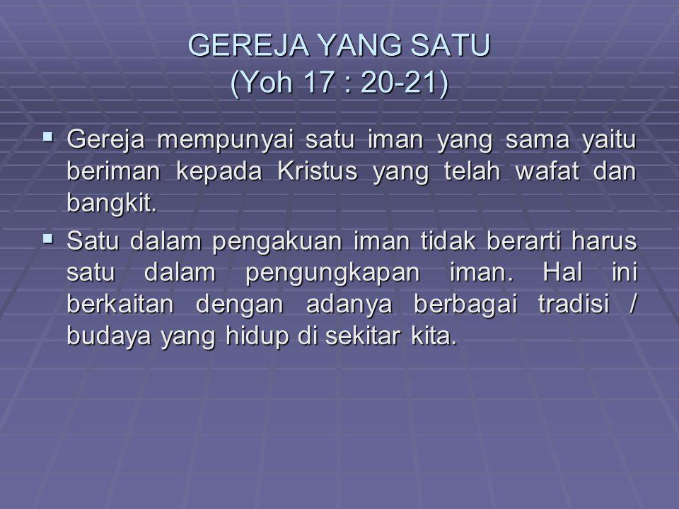 GEREJA YANG SATU (Yoh 17 : 20-21) GGGGereja mempunyai satu iman yang sama yaitu beriman kepada Kristus yang telah wafat dan bangkit. SSSSatu d