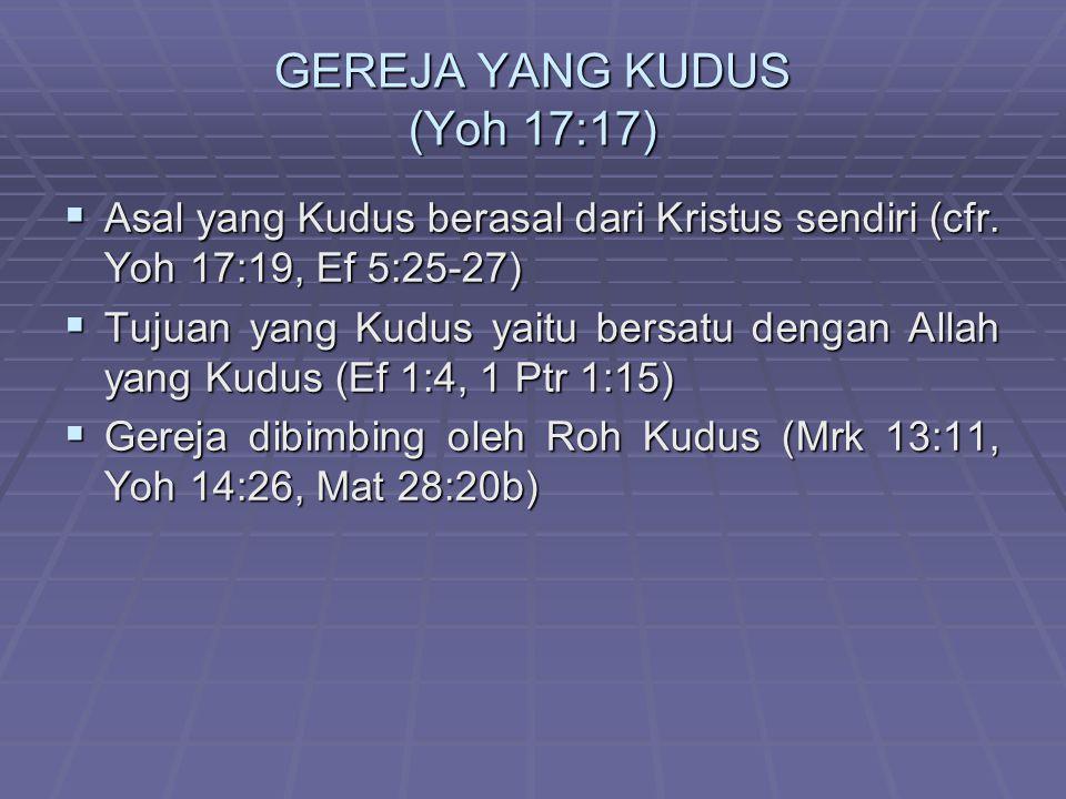 GEREJA YANG KUDUS (Yoh 17:17) AAAAsal yang Kudus berasal dari Kristus sendiri (cfr. Yoh 17:19, Ef 5:25-27) TTTTujuan yang Kudus yaitu bersatu