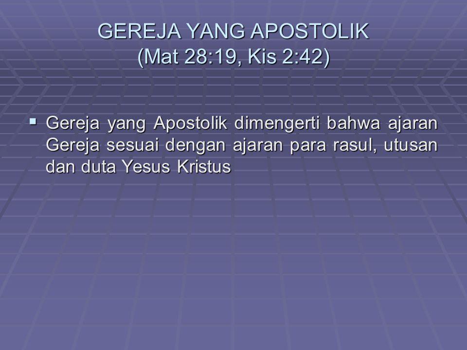 GEREJA YANG APOSTOLIK (Mat 28:19, Kis 2:42) GGGGereja yang Apostolik dimengerti bahwa ajaran Gereja sesuai dengan ajaran para rasul, utusan dan duta Yesus Kristus
