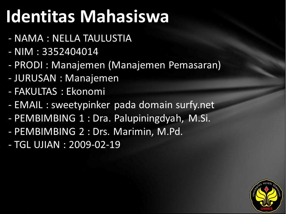 Identitas Mahasiswa - NAMA : NELLA TAULUSTIA - NIM : 3352404014 - PRODI : Manajemen (Manajemen Pemasaran) - JURUSAN : Manajemen - FAKULTAS : Ekonomi - EMAIL : sweetypinker pada domain surfy.net - PEMBIMBING 1 : Dra.
