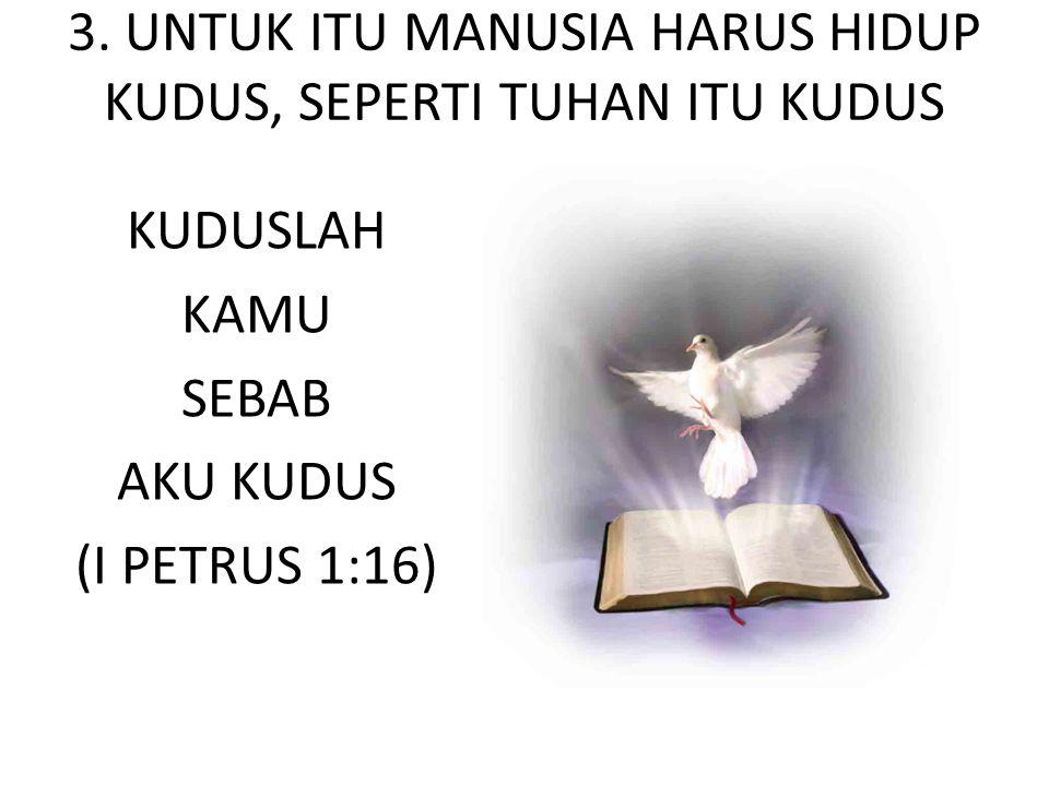 3. UNTUK ITU MANUSIA HARUS HIDUP KUDUS, SEPERTI TUHAN ITU KUDUS KUDUSLAH KAMU SEBAB AKU KUDUS (I PETRUS 1:16)