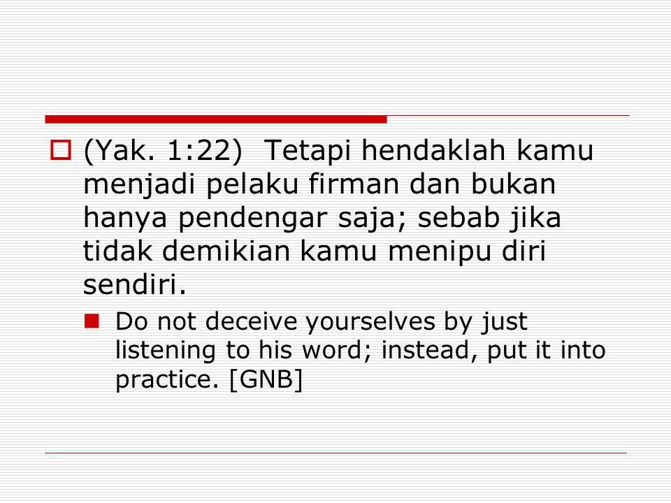  (Yak. 1:22) Tetapi hendaklah kamu menjadi pelaku firman dan bukan hanya pendengar saja; sebab jika tidak demikian kamu menipu diri sendiri. Do not d