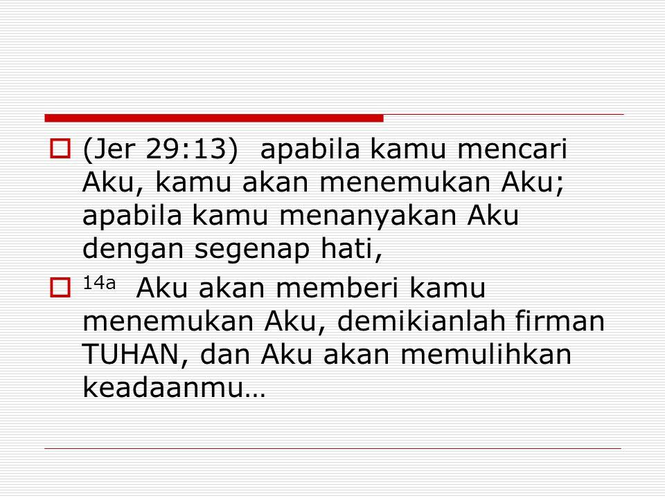  (Jer 29:13) apabila kamu mencari Aku, kamu akan menemukan Aku; apabila kamu menanyakan Aku dengan segenap hati,  14a Aku akan memberi kamu menemuka