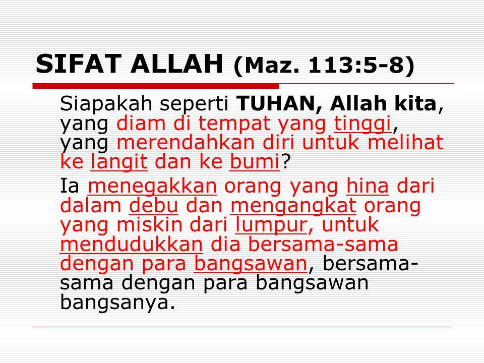 SIFAT ALLAH (Maz. 113:5-8) Siapakah seperti TUHAN, Allah kita, yang diam di tempat yang tinggi, yang merendahkan diri untuk melihat ke langit dan ke b