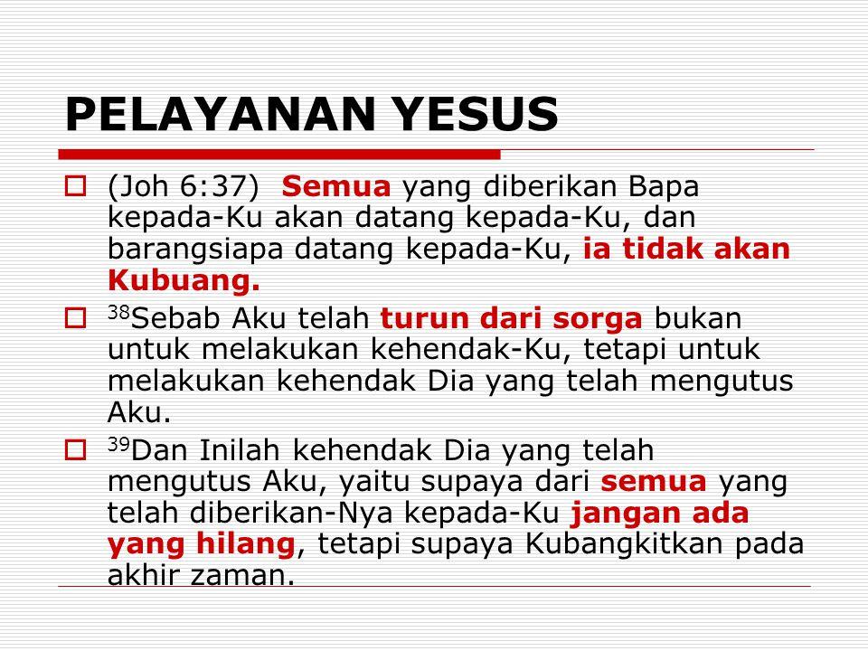 PELAYANAN YESUS  (Joh 6:37) Semua yang diberikan Bapa kepada-Ku akan datang kepada-Ku, dan barangsiapa datang kepada-Ku, ia tidak akan Kubuang.  38
