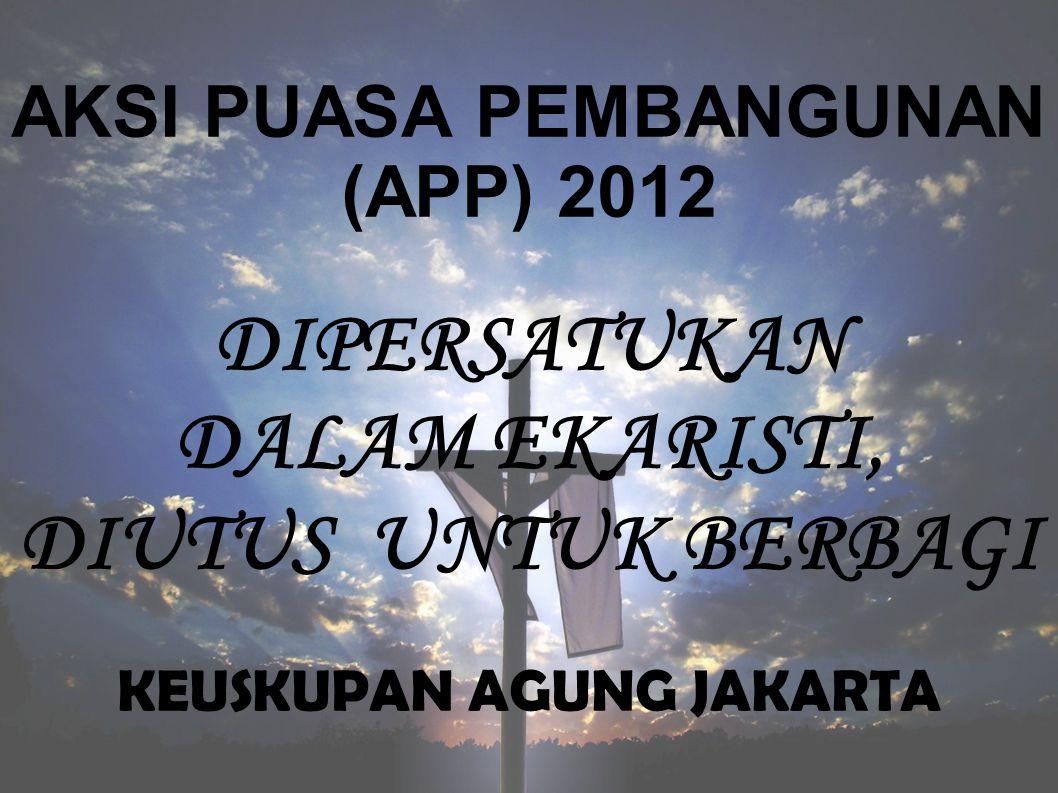 AKSI PUASA PEMBANGUNAN (APP) 2012 DIPERSATUKAN DALAM EKARISTI, DIUTUS UNTUK BERBAGI KEUSKUPAN AGUNG JAKARTA