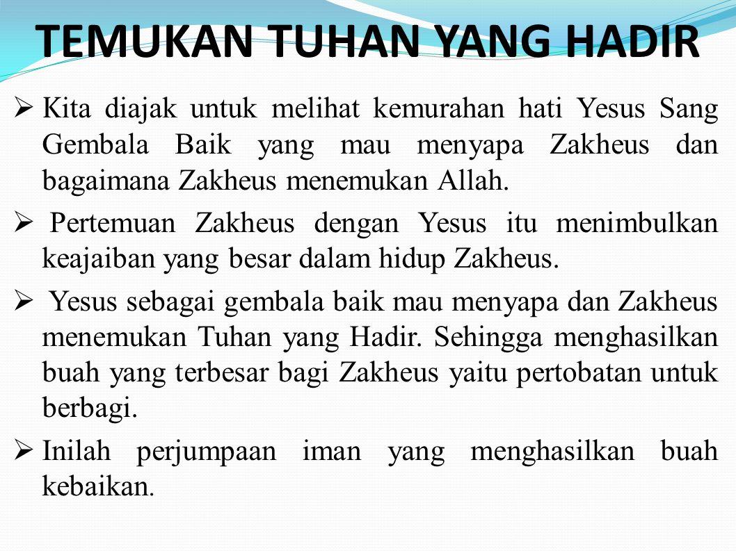 TEMUKAN TUHAN YANG HADIR  K ita diajak untuk melihat kemurahan hati Yesus Sang Gembala Baik yang mau menyapa Zakheus dan bagaimana Zakheus menemukan