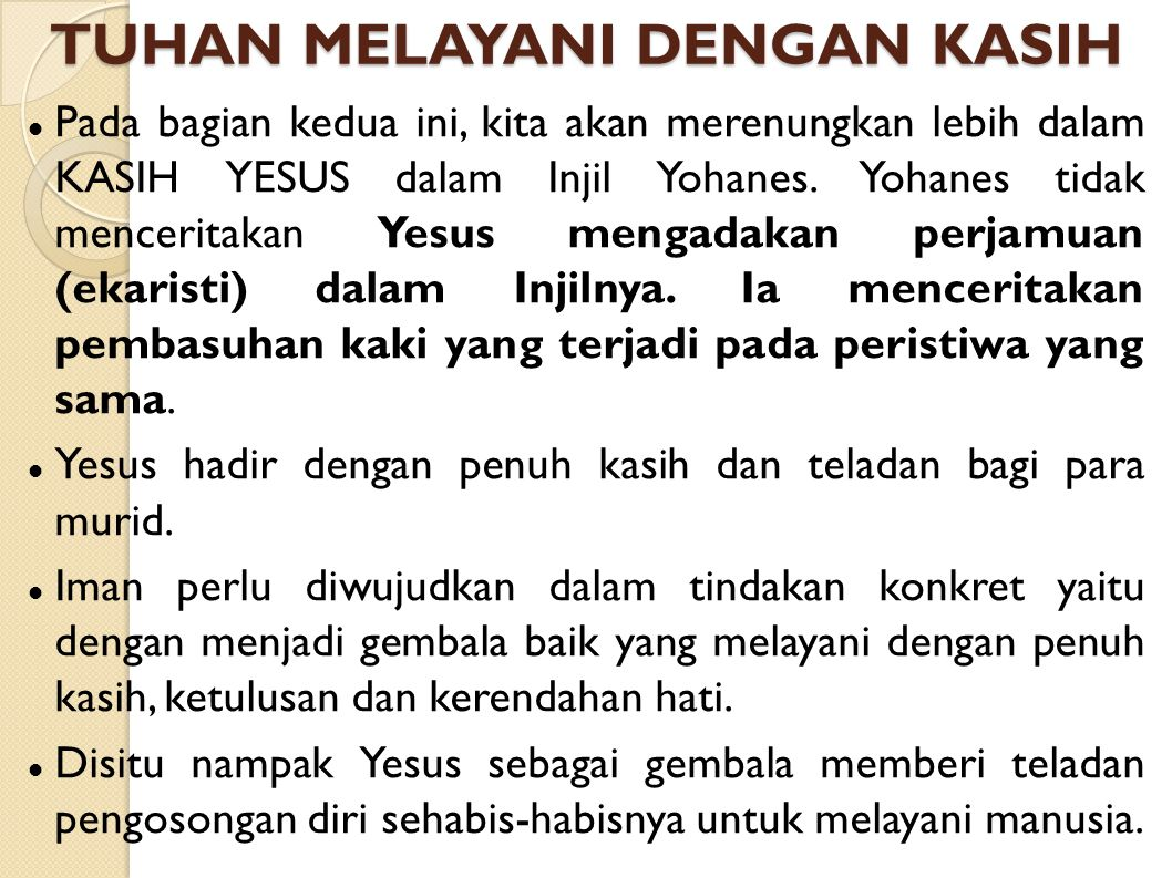 TUHAN MELAYANI DENGAN KASIH Pada bagian kedua ini, kita akan merenungkan lebih dalam KASIH YESUS dalam Injil Yohanes. Yohanes tidak menceritakan Yesus