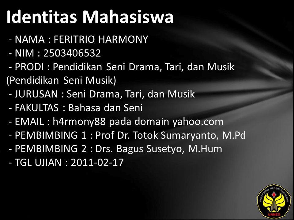 Identitas Mahasiswa - NAMA : FERITRIO HARMONY - NIM : 2503406532 - PRODI : Pendidikan Seni Drama, Tari, dan Musik (Pendidikan Seni Musik) - JURUSAN : Seni Drama, Tari, dan Musik - FAKULTAS : Bahasa dan Seni - EMAIL : h4rmony88 pada domain yahoo.com - PEMBIMBING 1 : Prof Dr.