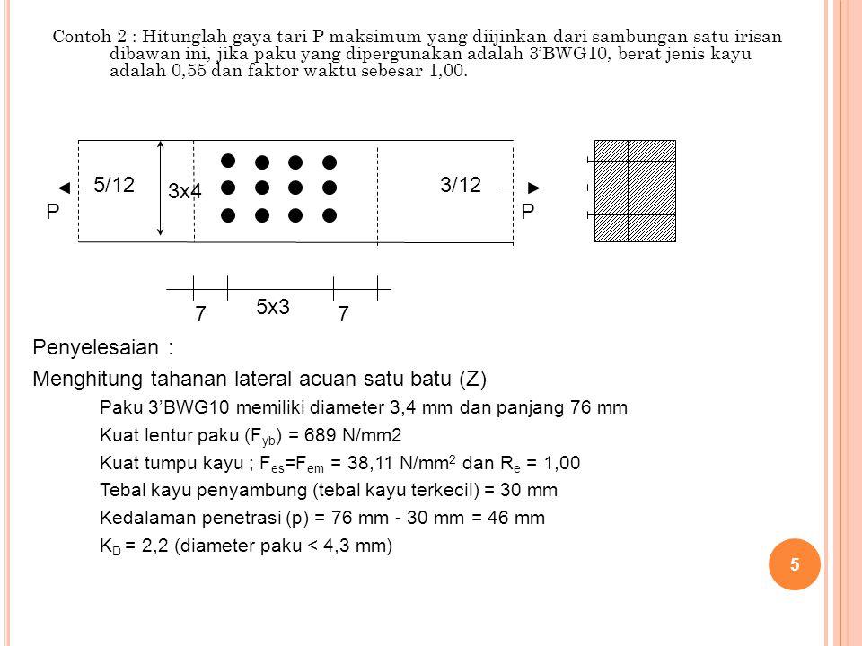 Contoh 2 : Hitunglah gaya tari P maksimum yang diijinkan dari sambungan satu irisan dibawan ini, jika paku yang dipergunakan adalah 3'BWG10, berat jen