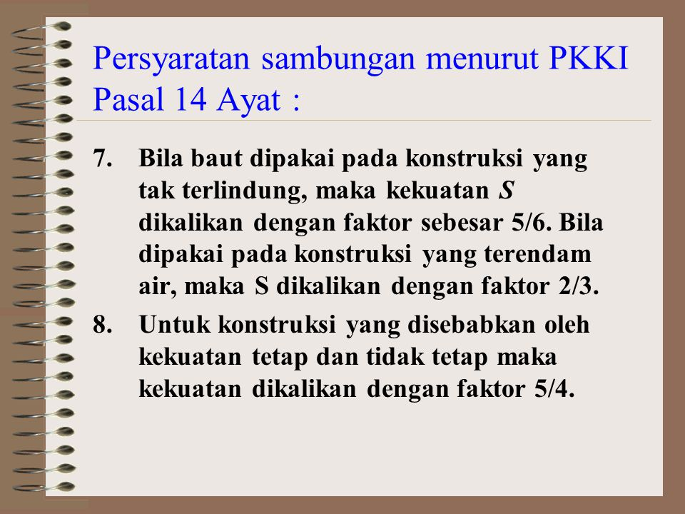 Persyaratan sambungan menurut PKKI Pasal 14 Ayat : 7.Bila baut dipakai pada konstruksi yang tak terlindung, maka kekuatan S dikalikan dengan faktor sebesar 5/6.