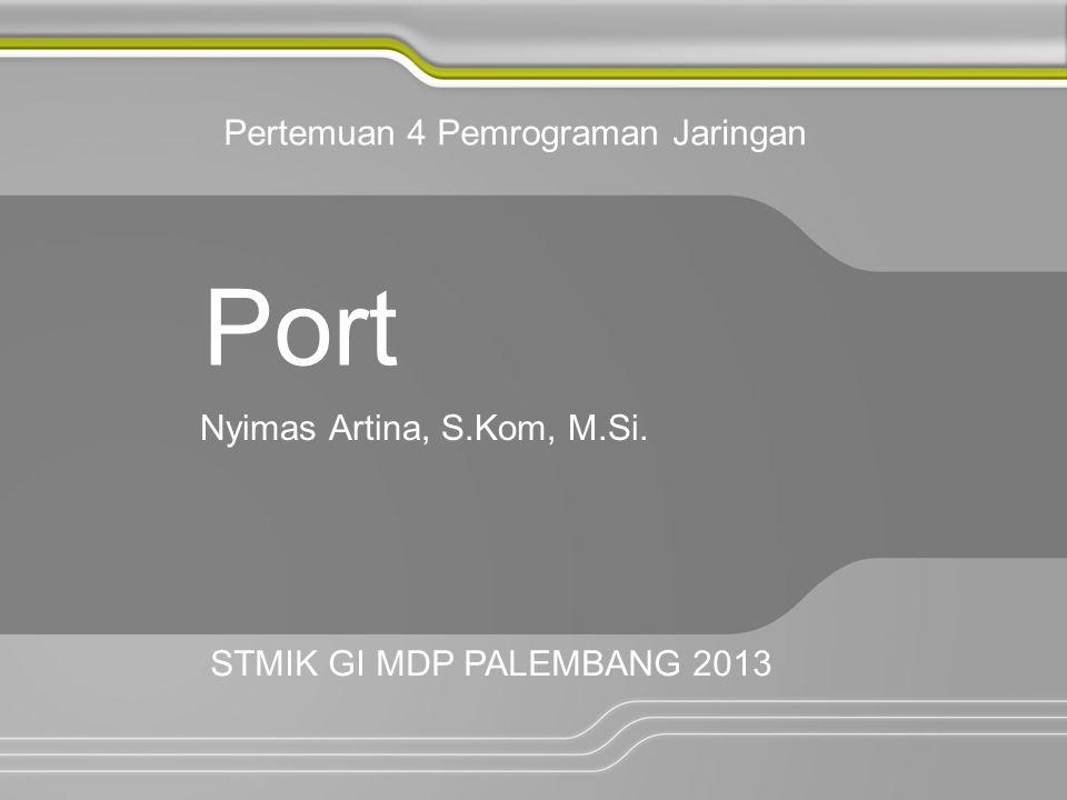 Port Nyimas Artina, S.Kom, M.Si. Pertemuan 4 Pemrograman Jaringan STMIK GI MDP PALEMBANG 2013