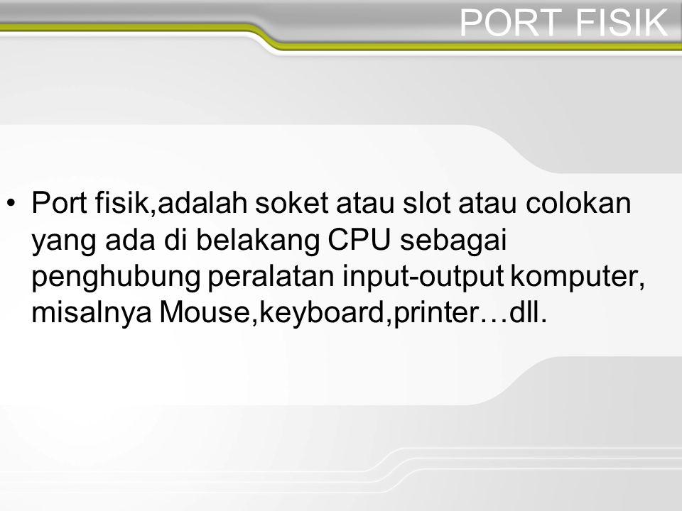 PORT FISIK Port fisik,adalah soket atau slot atau colokan yang ada di belakang CPU sebagai penghubung peralatan input-output komputer, misalnya Mouse,keyboard,printer…dll.