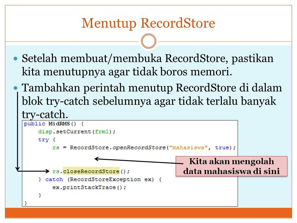 Menutup RecordStore Setelah membuat/membuka RecordStore, pastikan kita menutupnya agar tidak boros memori. Tambahkan perintah menutup RecordStore di d