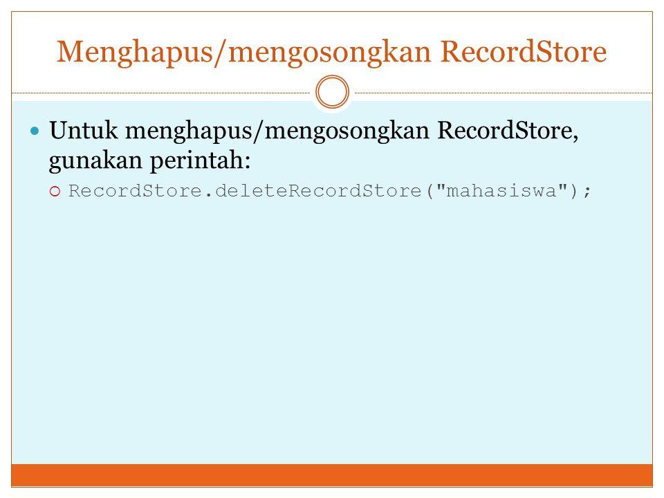Menghapus/mengosongkan RecordStore Untuk menghapus/mengosongkan RecordStore, gunakan perintah:  RecordStore.deleteRecordStore(